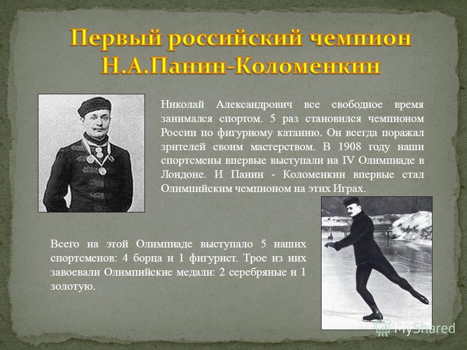 Николай Александрович все свободное время занимался спортом. 5 раз становился чемпионом России по фигурному катанию. Он всегда поражал зрителей своим мастерством. В 1908 году наши спортсмены впервые выступали на IV Олимпиаде в Лондоне. И Панин - Коло