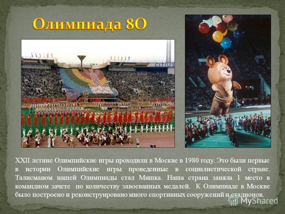 XXII летние Олимпийские игры проходили в Москве в 1980 году. Это были первые в истории Олимпийские игры проведенные в социалистической стране. Талисманом нашей Олимпиады стал Мишка. Наша страна заняла 1 место в командном зачете по количеству завоеван