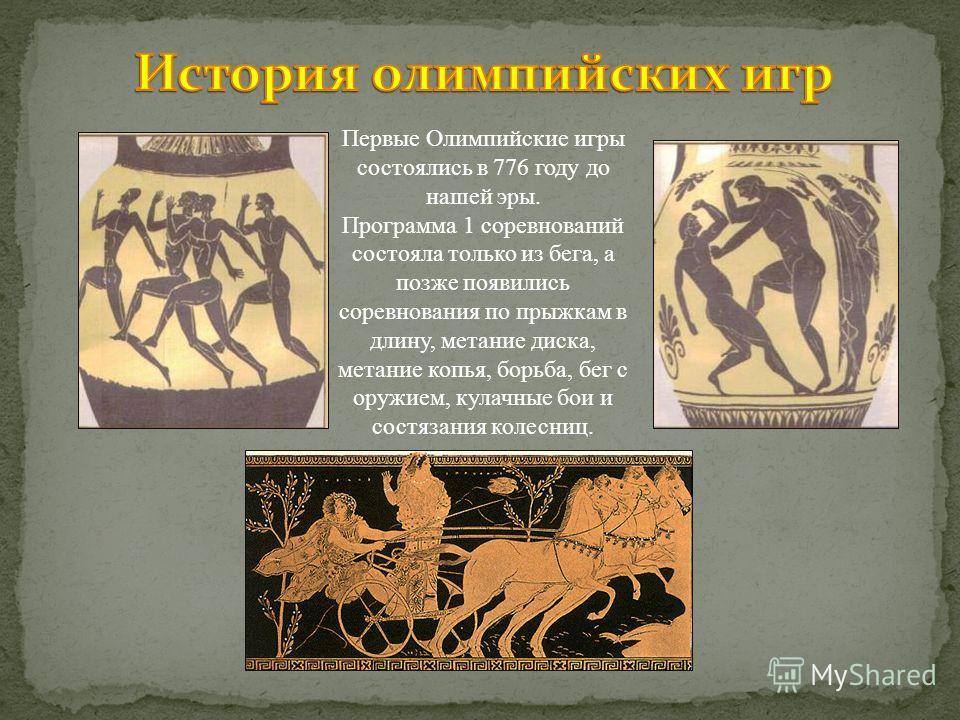 Первые Олимпийские игры состоялись в 776 году до нашей эры. Программа 1 соревнований состояла только из бега, а позже появились соревнования по прыжкам в длину, метание диска, метание копья, борьба, бег с оружием, кулачные бои и состязания колесниц.