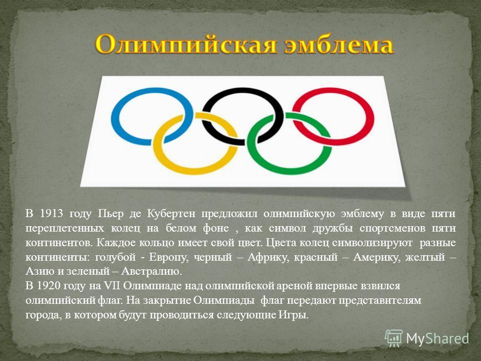 В 1913 году Пьер де Кубертен предложил олимпийскую эмблему в виде пяти переплетенных колец на белом фоне, как символ дружбы спортсменов пяти континентов. Каждое кольцо имеет свой цвет. Цвета колец символизируют разные континенты: голубой - Европу, че