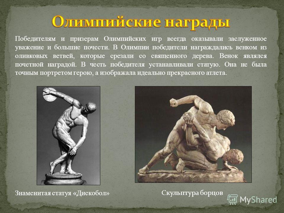 Победителям и призерам Олимпийских игр всегда оказывали заслуженное уважение и большие почести. В Олимпии победители награждались венком из оливковых ветвей, которые срезали со священного дерева. Венок являлся почетной наградой. В честь победителя ус