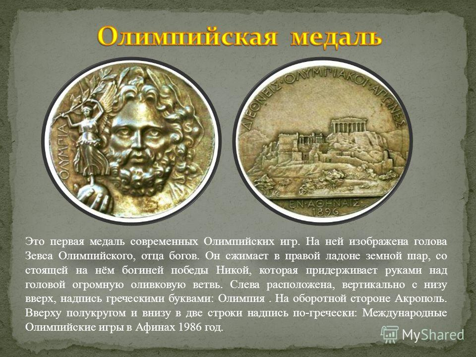 Это первая медаль современных Олимпийских игр. На ней изображена голова Зевса Олимпийского, отца богов. Он сжимает в правой ладоне земной шар, со стоящей на нём богиней победы Никой, которая придерживает руками над головой огромную оливковую ветвь. С