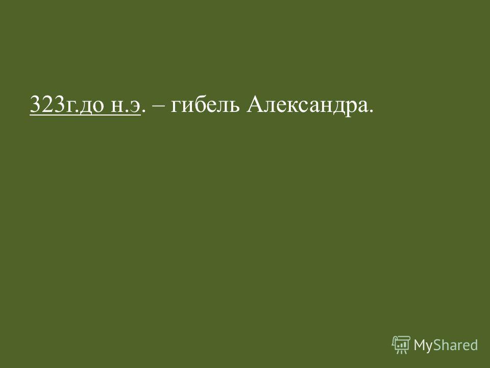 323г.до н.э. – гибель Александра.