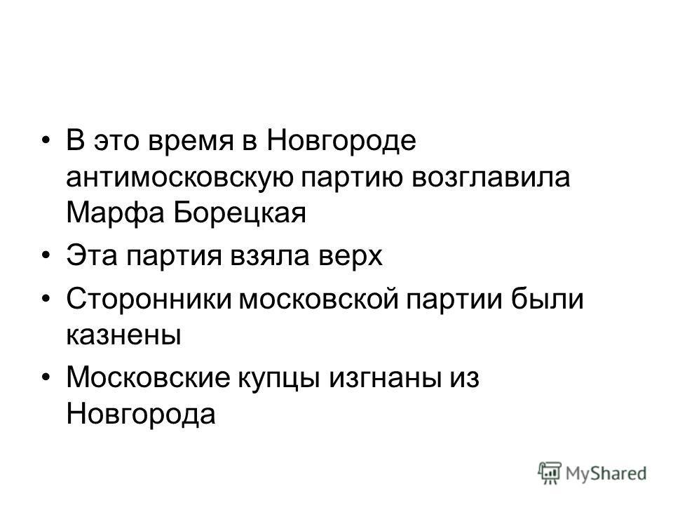 В это время в Новгороде антимосковскую партию возглавила Марфа Борецкая Эта партия взяла верх Сторонники московской партии были казнены Московские купцы изгнаны из Новгорода