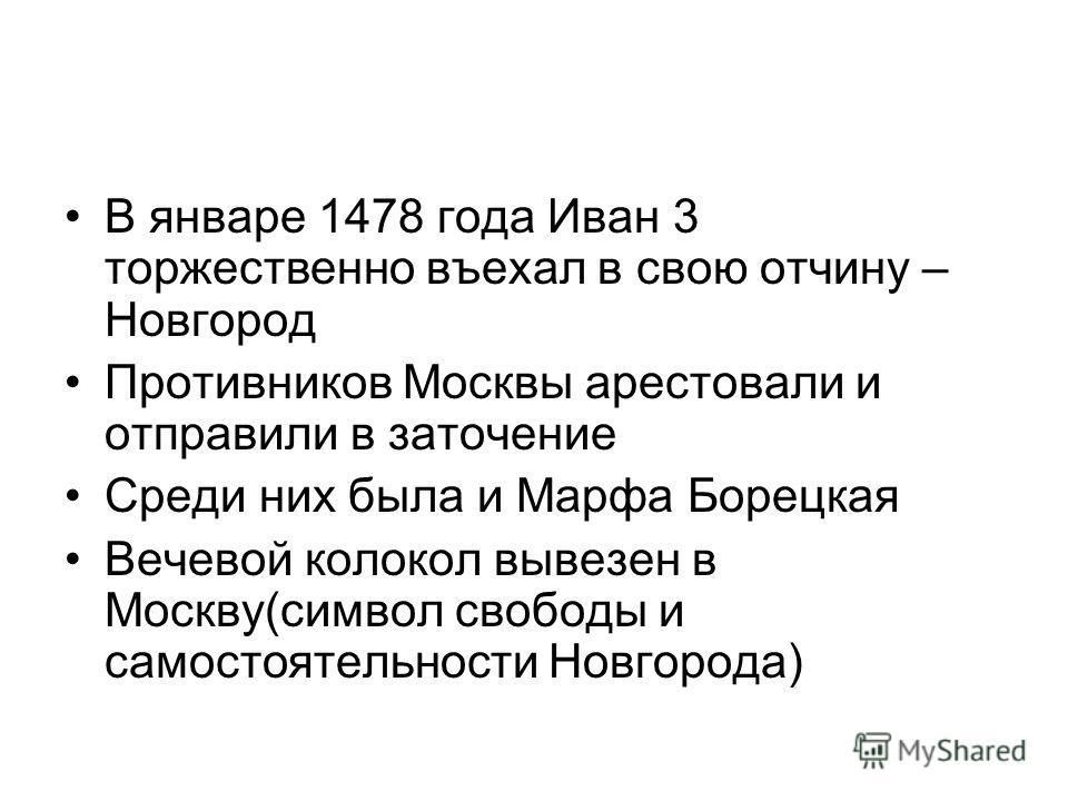 В январе 1478 года Иван 3 торжественно въехал в свою отчину – Новгород Противников Москвы арестовали и отправили в заточение Среди них была и Марфа Борецкая Вечевой колокол вывезен в Москву(символ свободы и самостоятельности Новгорода)