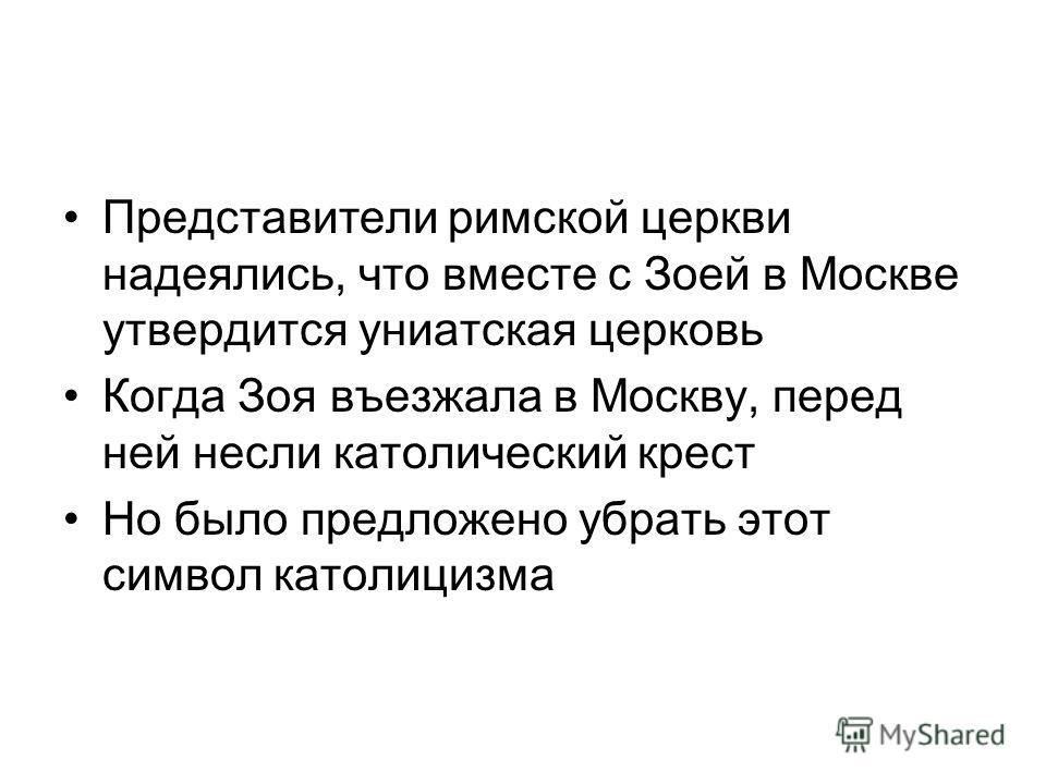 Представители римской церкви надеялись, что вместе с Зоей в Москве утвердится униатская церковь Когда Зоя въезжала в Москву, перед ней несли католический крест Но было предложено убрать этот символ католицизма