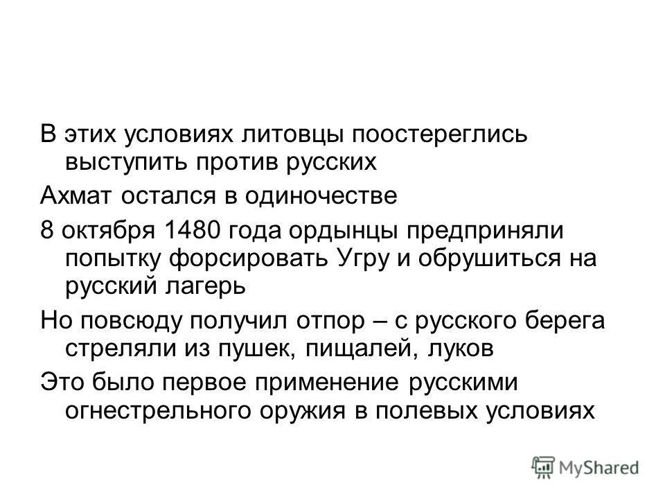 В этих условиях литовцы поостереглись выступить против русских Ахмат остался в одиночестве 8 октября 1480 года ордынцы предприняли попытку форсировать Угру и обрушиться на русский лагерь Но повсюду получил отпор – с русского берега стреляли из пушек,