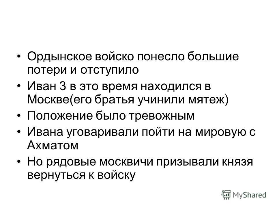 Ордынское войско понесло большие потери и отступило Иван 3 в это время находился в Москве(его братья учинили мятеж) Положение было тревожным Ивана уговаривали пойти на мировую с Ахматом Но рядовые москвичи призывали князя вернуться к войску