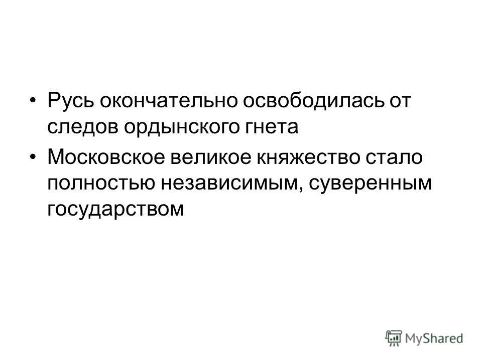 Русь окончательно освободилась от следов ордынского гнета Московское великое княжество стало полностью независимым, суверенным государством