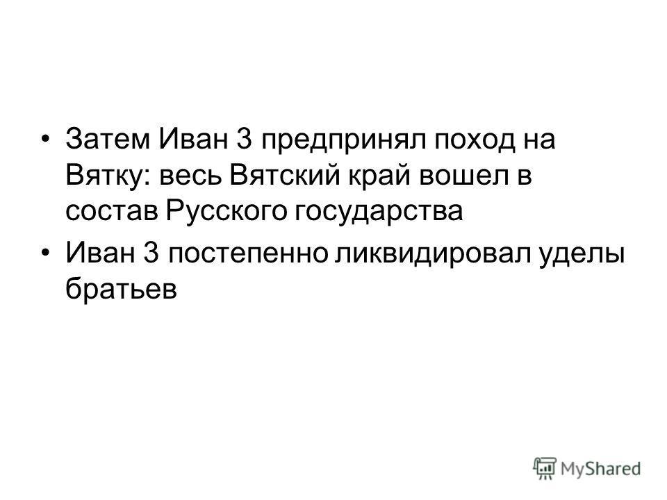 Затем Иван 3 предпринял поход на Вятку: весь Вятский край вошел в состав Русского государства Иван 3 постепенно ликвидировал уделы братьев