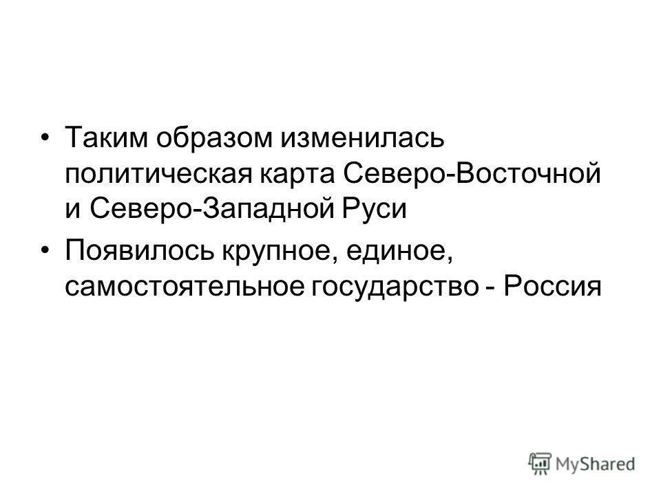 Таким образом изменилась политическая карта Северо-Восточной и Северо-Западной Руси Появилось крупное, единое, самостоятельное государство - Россия