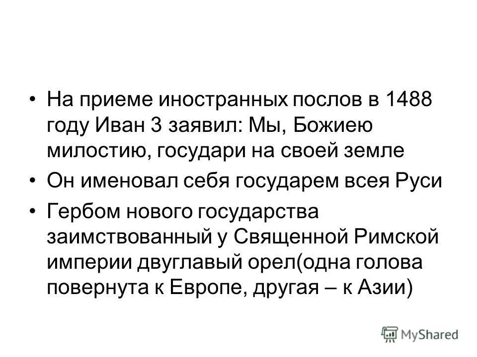 На приеме иностранных послов в 1488 году Иван 3 заявил: Мы, Божиею милостию, государи на своей земле Он именовал себя государем всея Руси Гербом нового государства заимствованный у Священной Римской империи двуглавый орел(одна голова повернута к Евро