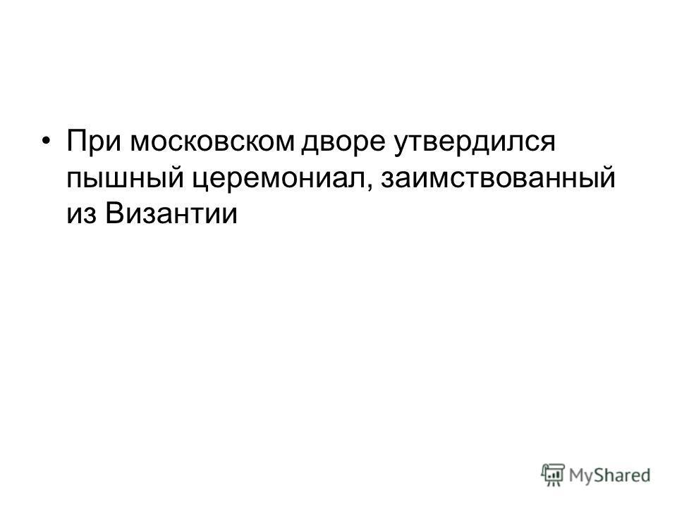 При московском дворе утвердился пышный церемониал, заимствованный из Византии