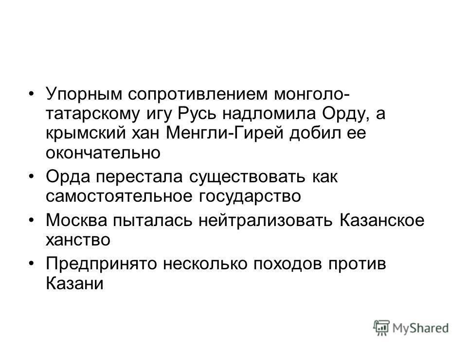 Упорным сопротивлением монголо- татарскому игу Русь надломила Орду, а крымский хан Менгли-Гирей добил ее окончательно Орда перестала существовать как самостоятельное государство Москва пыталась нейтрализовать Казанское ханство Предпринято несколько п