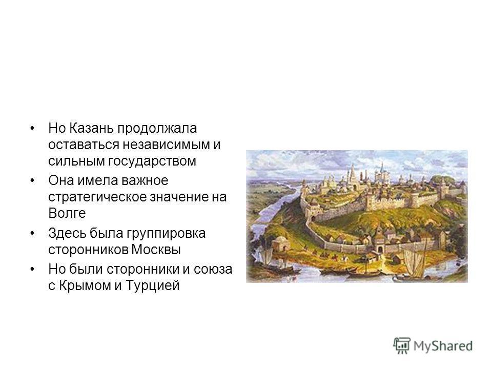 Но Казань продолжала оставаться независимым и сильным государством Она имела важное стратегическое значение на Волге Здесь была группировка сторонников Москвы Но были сторонники и союза с Крымом и Турцией