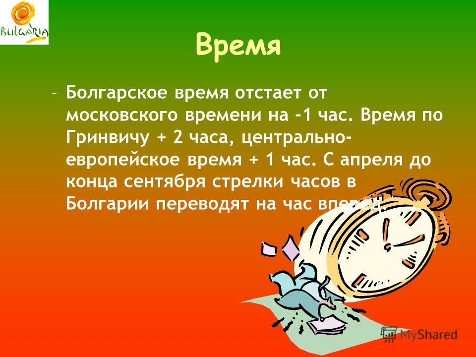 Время –Болгарское время отстает от московского времени на -1 час. Время по Гринвичу + 2 часа, центрально- европейское время + 1 час. С апреля до конца сентября стрелки часов в Болгарии переводят на час вперед.