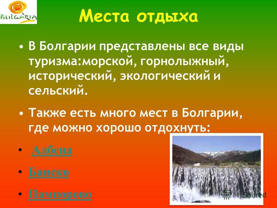 Места отдыха В Болгарии представлены все виды туризма:морской, горнолыжный, исторический, экологический и сельский. Также есть много мест в Болгарии, где можно хорошо отдохнуть: Албена Банско Пампорово