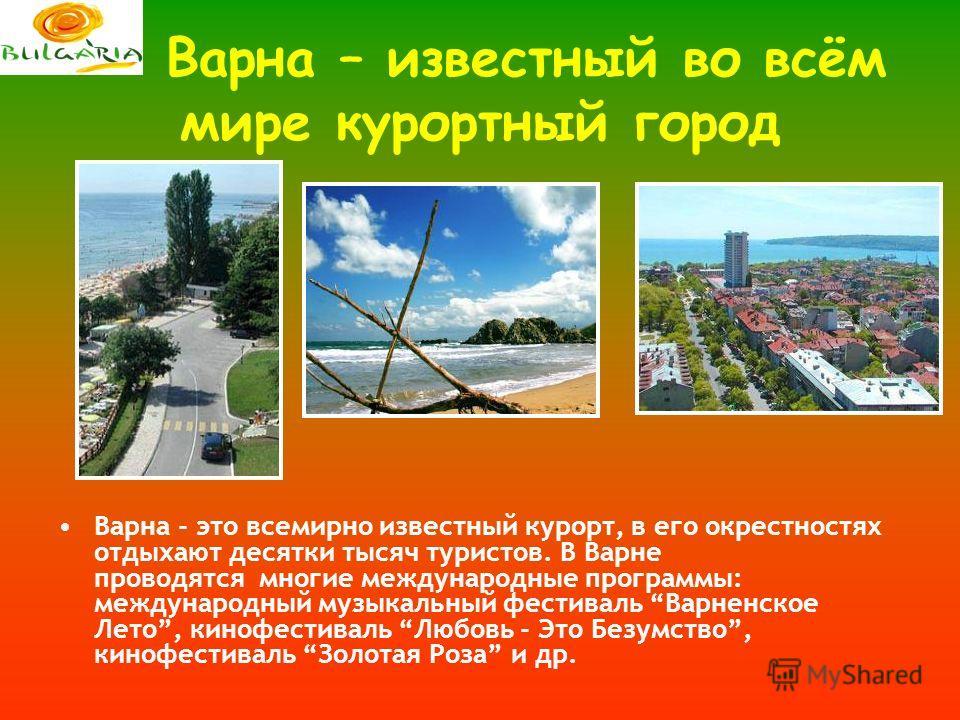 Варна – известный во всём мире курортный город Варна - это всемирно известный курорт, в его окрестностях отдыхают десятки тысяч туристов. В Варне проводятся многие международные программы: международный музыкальный фестиваль Варненское Лето, кинофест