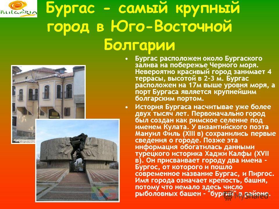 Бургас - самый крупный город в Юго-Восточной Болгарии Бургас расположен около Бургаского залива на побережье Черного моря. Невероятно красивый город занимает 4 террасы, высотой в 2-3 м. Бургас расположен на 17м выше уровня моря, а порт Бургаса являет
