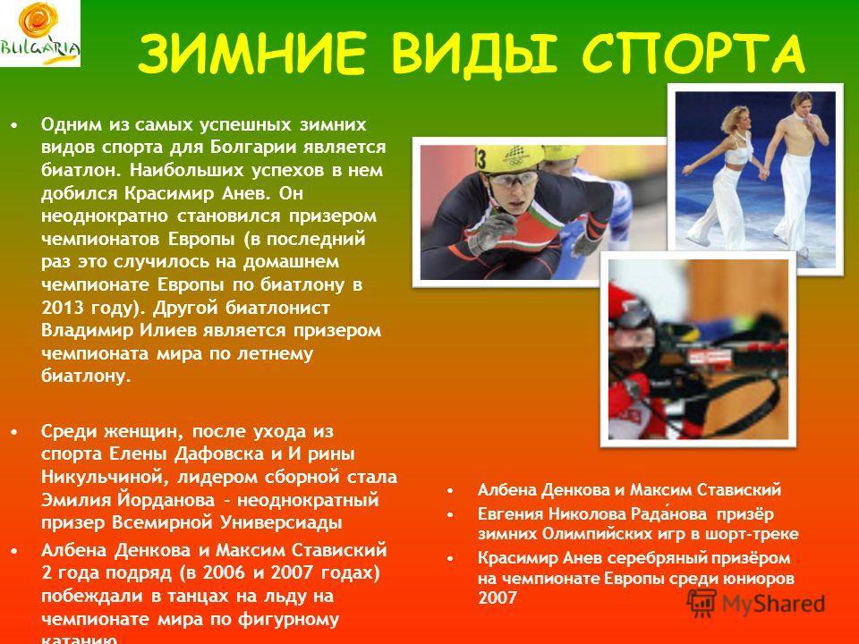 ЗИМНИЕ ВИДЫ СПОРТА Одним из самых успешных зимних видов спорта для Болгарии является биатлон. Наибольших успехов в нем добился Красимир Анев. Он неоднократно становился призером чемпионатов Европы (в последний раз это случилось на домашнем чемпионате