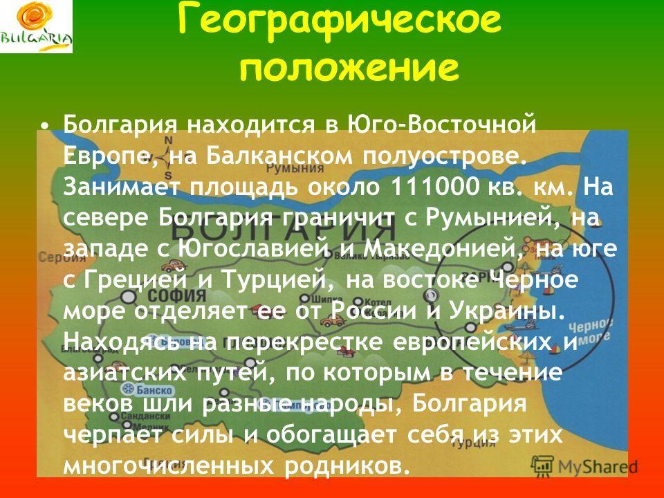 Географическое положение Болгария находится в Юго-Восточной Европе, на Балканском полуострове. Занимает площадь около 111000 кв. км. На севере Болгария граничит с Румынией, на западе с Югославией и Македонией, на юге с Грецией и Турцией, на востоке Ч