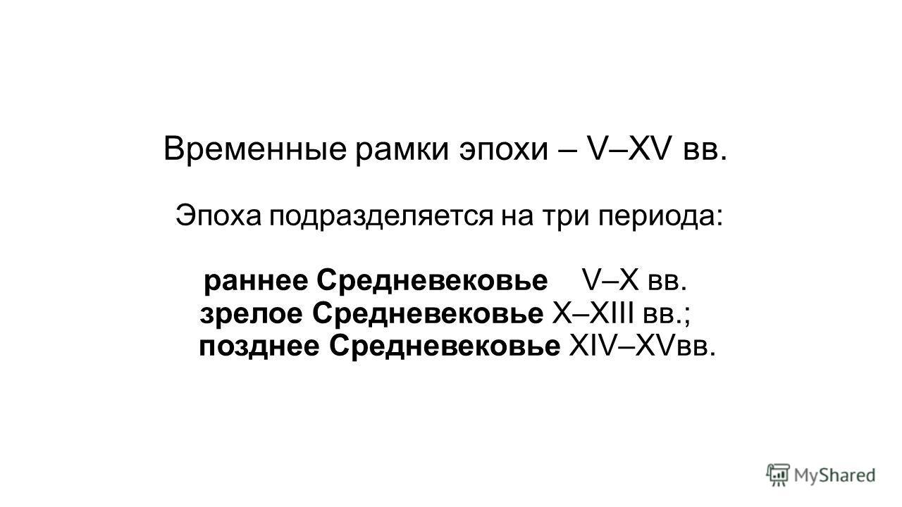 Временные рамки эпохи – V–XV вв. Эпоха подразделяется на три периода: раннее Средневековье V–X вв. зрелое Средневековье X–XIII вв.; позднее Средневековье XIV–XVвв.