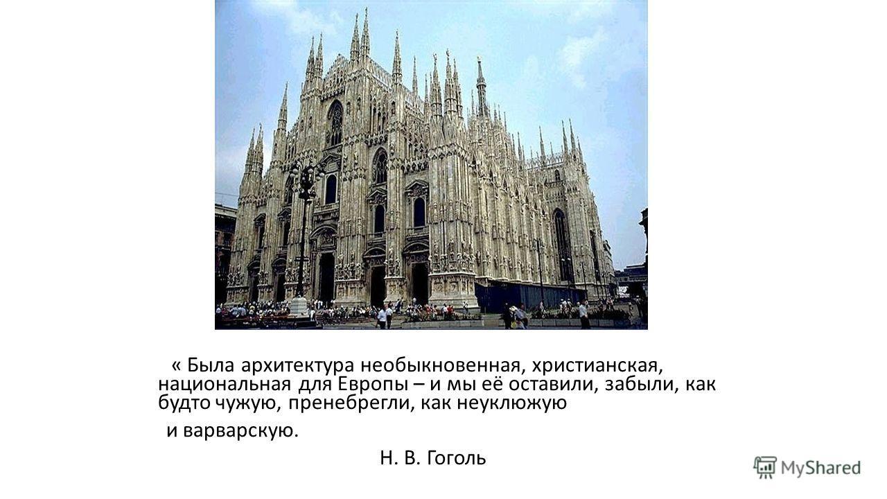 « Была архитектура необыкновенная, христианская, национальная для Европы – и мы её оставили, забыли, как будто чужую, пренебрегли, как неуклюжую и варварскую. Н. В. Гоголь