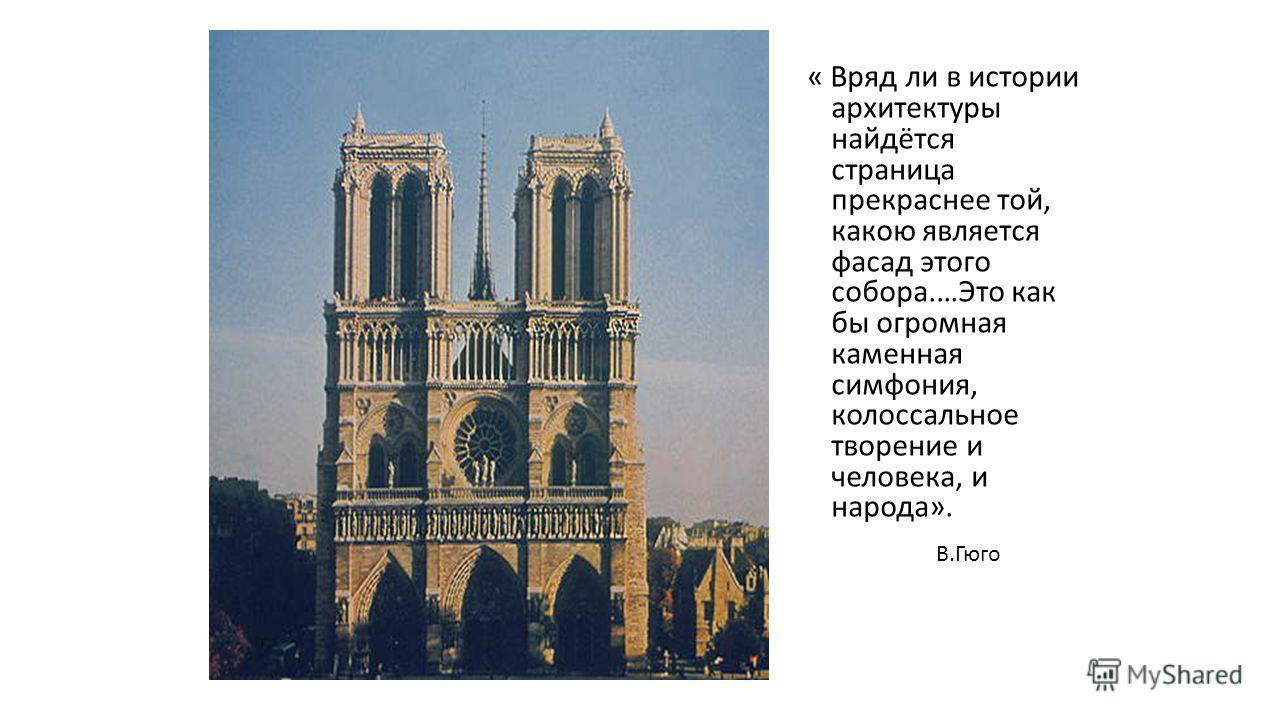 « Вряд ли в истории архитектуры найдётся страница прекраснее той, какою является фасад этого собора.…Это как бы огромная каменная симфония, колоссальное творение и человека, и народа». В.Гюго