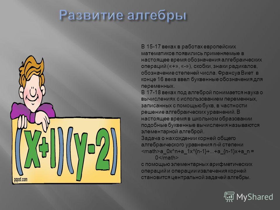 В 15-17 веках в работах европейских математиков появились применяемые в настоящее время обозначения алгебраических операций («+», «-»), скобки, знаки радикалов, обозначение степеней числа. Франсуа Виет в конце 16 века ввел буквенные обозначения для п