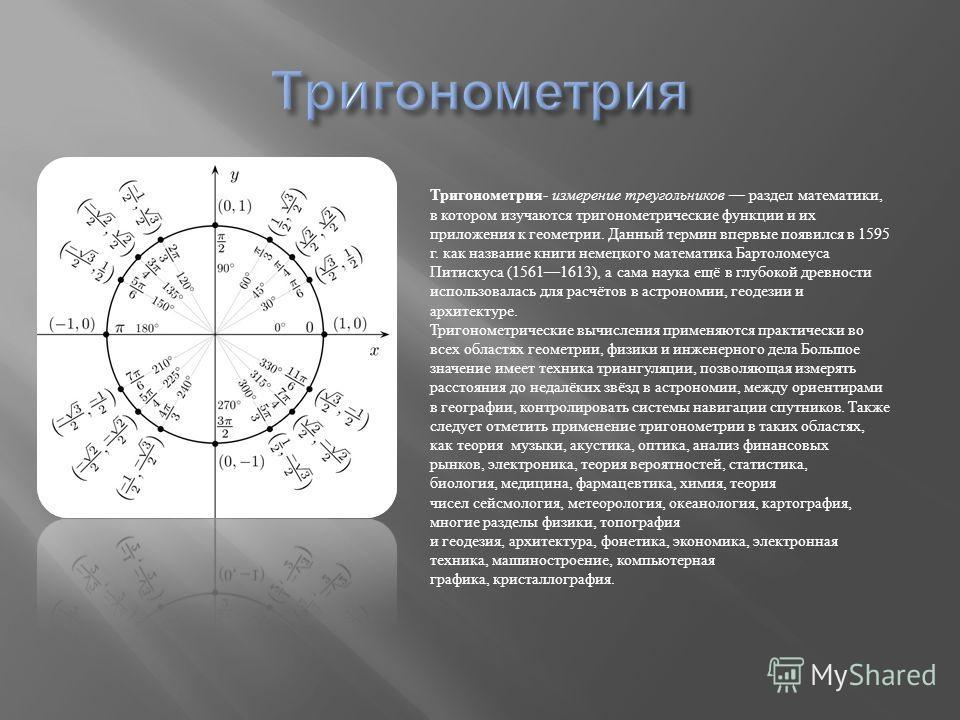 Тригонометрия - измерение треугольников раздел математики, в котором изучаются тригонометрические функции и их приложения к геометрии. Данный термин впервые появился в 1595 г. как название книги немецкого математика Бартоломеуса Питискуса (15611613),