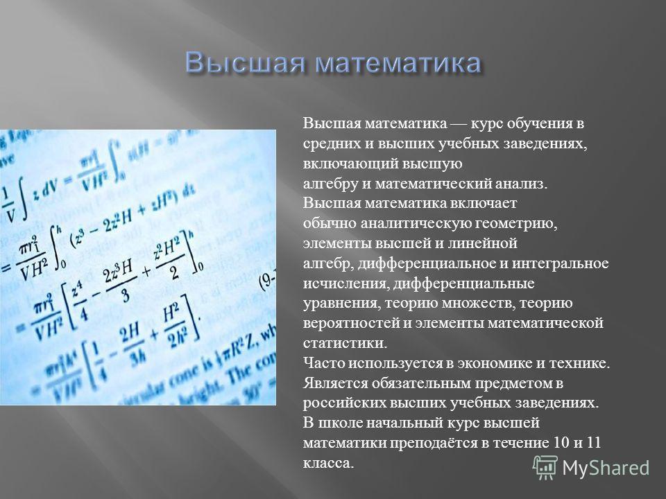 Высшая математика курс обучения в средних и высших учебных заведениях, включающий высшую алгебру и математический анализ. Высшая математика включает обычно аналитическую геометрию, элементы высшей и линейной алгебр, дифференциальное и интегральное ис