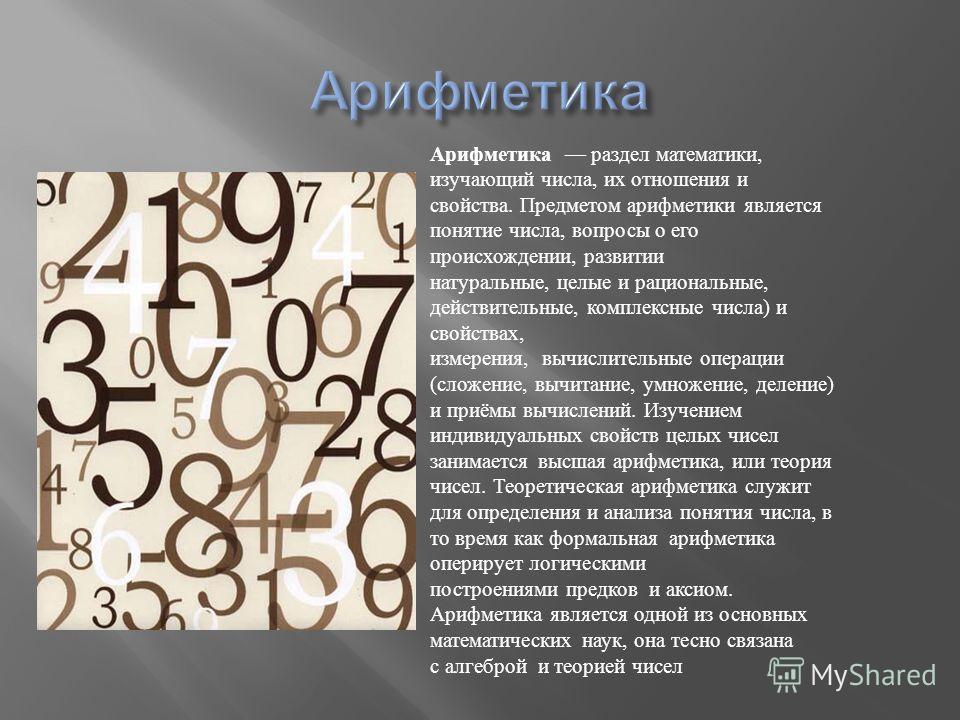 Арифметика раздел математики, изучающий числа, их отношения и свойства. Предметом арифметики является понятие числа, вопросы о его происхождении, развитии натуральные, целые и рациональные, действительные, комплексные числа ) и свойствах, измерения,