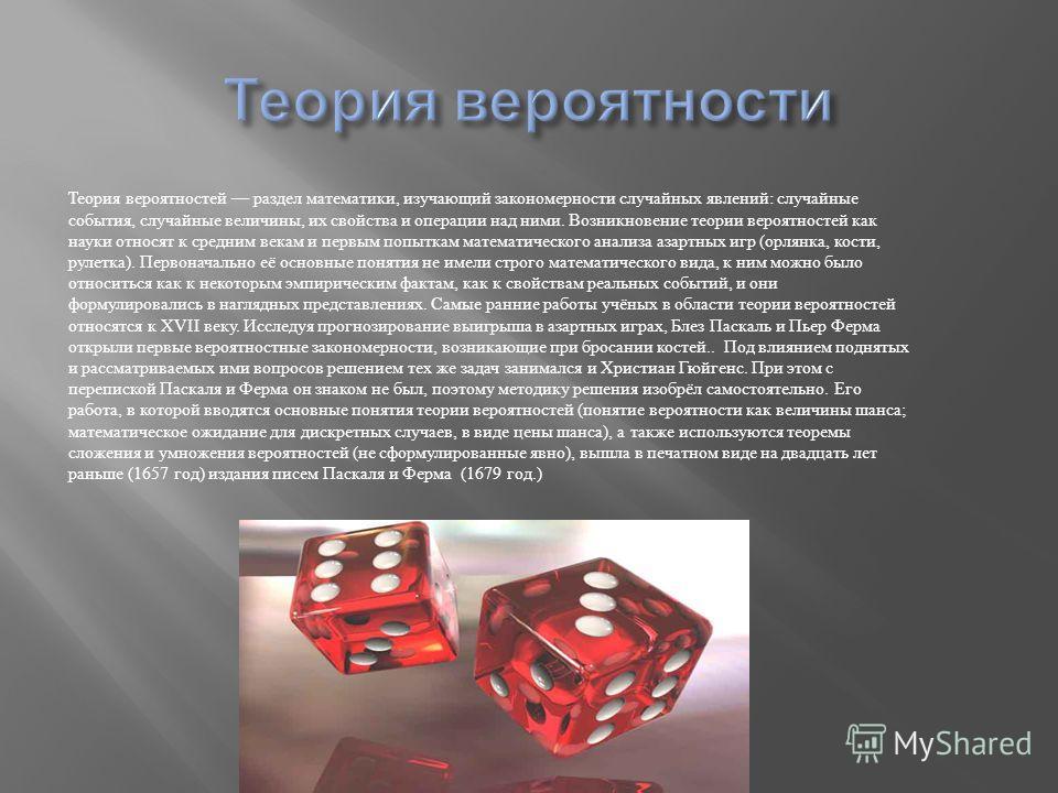 Теория вероятностей раздел математики, изучающий закономерности случайных явлений : случайные события, случайные величины, их свойства и операции над ними. Возникновение теории вероятностей как науки относят к средним векам и первым попыткам математи