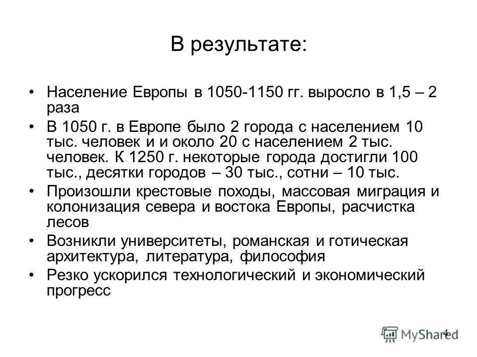 4 В результате: Население Европы в 1050-1150 гг. выросло в 1,5 – 2 раза В 1050 г. в Европе было 2 города с населением 10 тыс. человек и и около 20 с населением 2 тыс. человек. К 1250 г. некоторые города достигли 100 тыс., десятки городов – 30 тыс., с