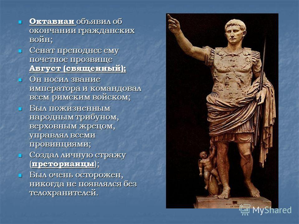 Октавиан объявил об окончании гражданских войн; Октавиан объявил об окончании гражданских войн; Сенат преподнес ему почетное прозвище Август (священный); Сенат преподнес ему почетное прозвище Август (священный); Он носил звание императора и командова