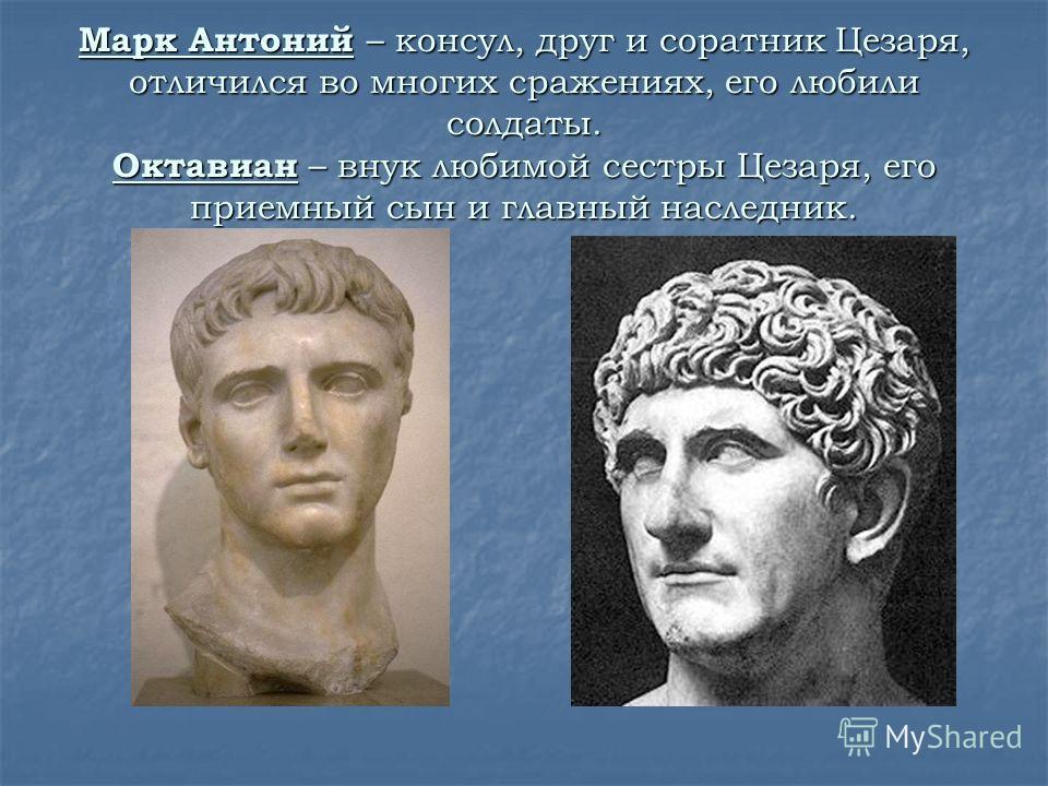 Марк Антоний – консул, друг и соратник Цезаря, отличился во многих сражениях, его любили солдаты. Октавиан – внук любимой сестры Цезаря, его приемный сын и главный наследник.