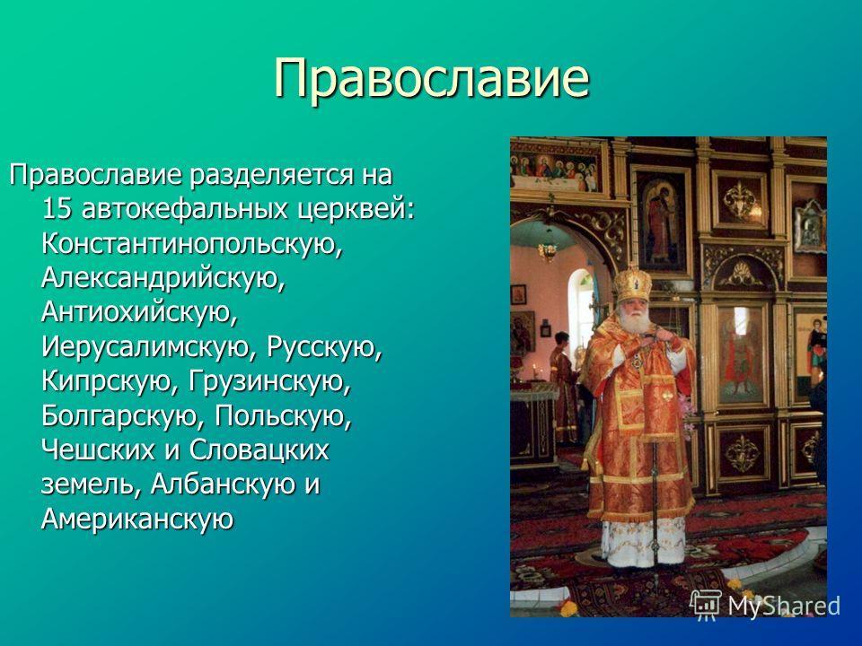Православие Православие разделяется на 15 автокефальных церквей: Константинопольскую, Александрийскую, Антиохийскую, Иерусалимскую, Русскую, Кипрскую, Грузинскую, Болгарскую, Польскую, Чешских и Словацких земель, Албанскую и Американскую