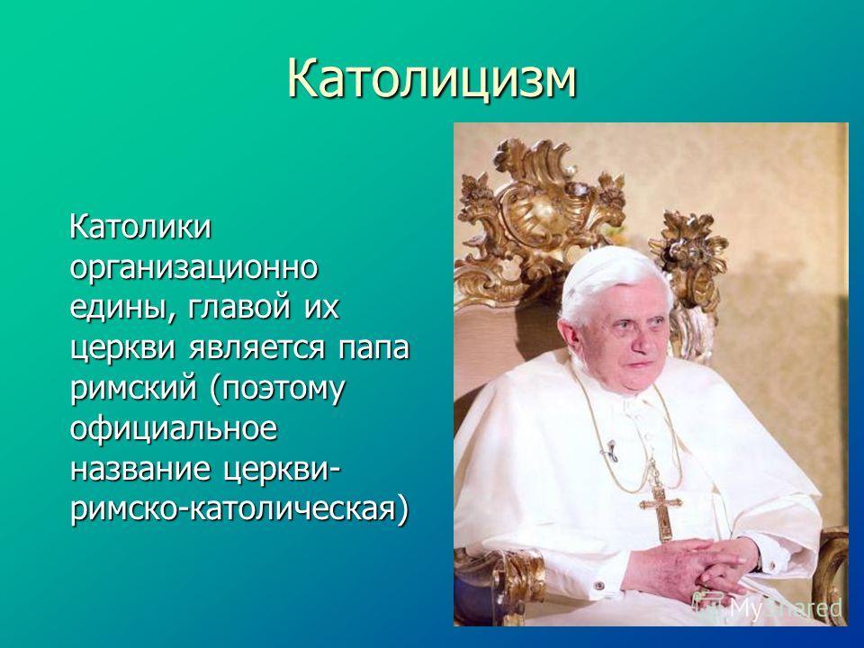 Католицизм Католики организационно едины, главой их церкви является папа римский (поэтому официальное название церкви- римско-католическая) Католики организационно едины, главой их церкви является папа римский (поэтому официальное название церкви- ри