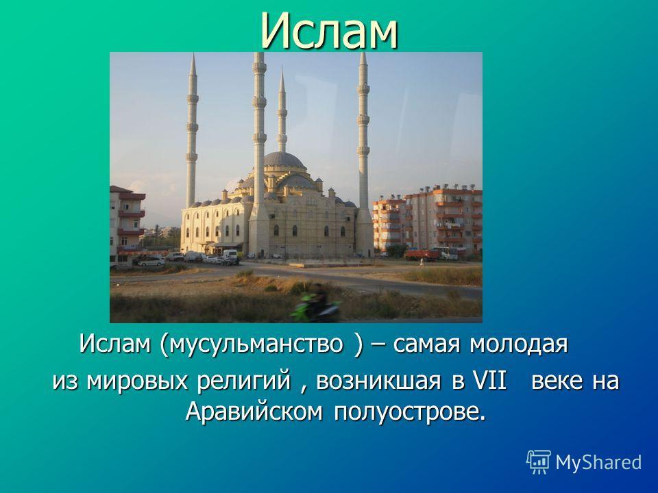 Ислам Ислам (мусульманство ) – самая молодая из мировых религий, возникшая в VII веке на Аравийском полуострове.