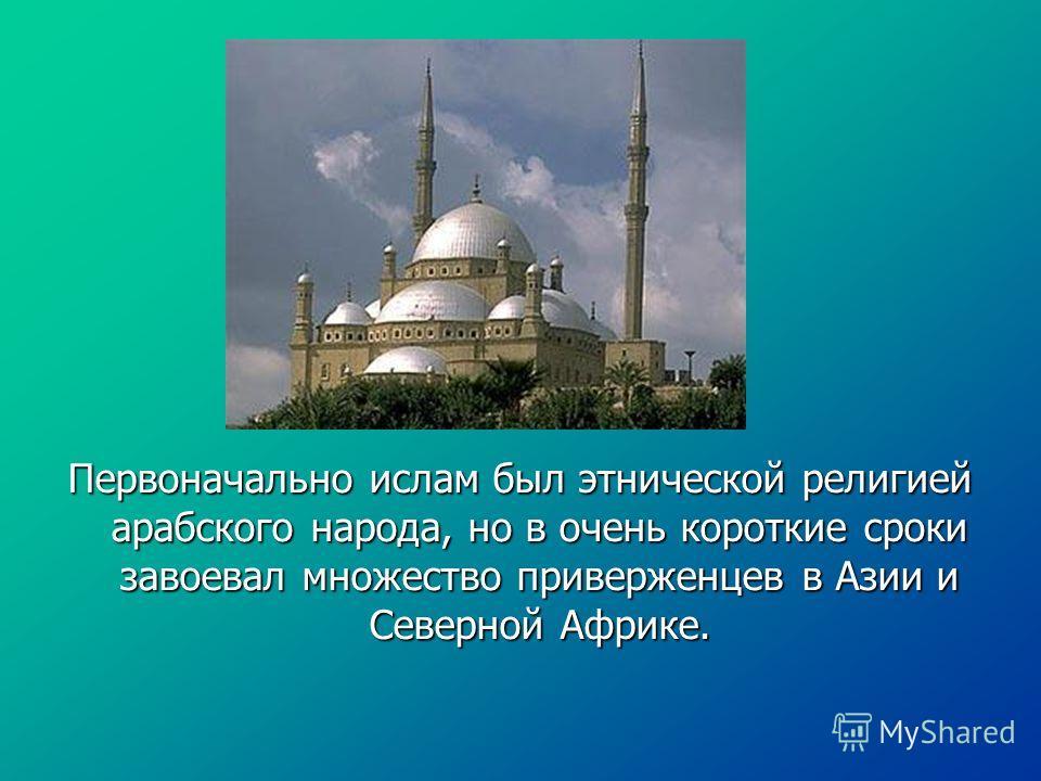 Первоначально ислам был этнической религией арабского народа, но в очень короткие сроки завоевал множество приверженцев в Азии и Северной Африке.