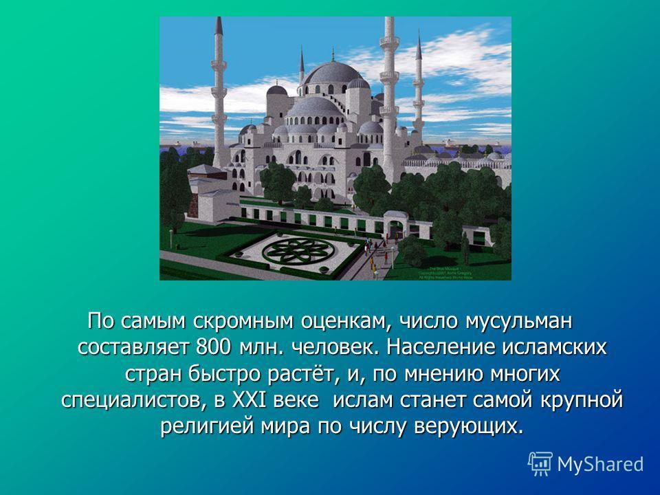 По самым скромным оценкам, число мусульман составляет 800 млн. человек. Население исламских стран быстро растёт, и, по мнению многих специалистов, в XXI веке ислам станет самой крупной религией мира по числу верующих.