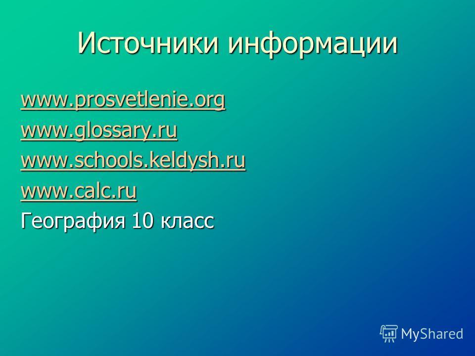 Источники информации www.prosvetlenie.org www.prosvetlenie.org www.glossary.ru www.glossary.ru www.schools.keldysh.ru www.schools.keldysh.ru www.calc.ru www.calc.ru География 10 класс