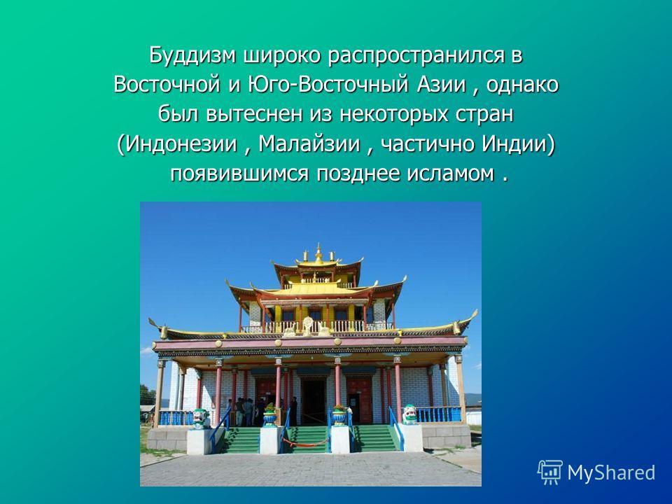 Буддизм широко распространился в Восточной и Юго-Восточный Азии, однако был вытеснен из некоторых стран (Индонезии, Малайзии, частично Индии) появившимся позднее исламом. появившимся позднее исламом.