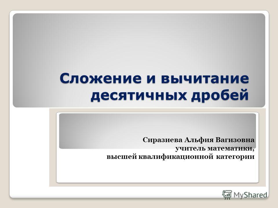 Сложение и вычитание десятичных дробей Сиразиева Альфия Вагизовна учитель математики, высшей квалификационной категории