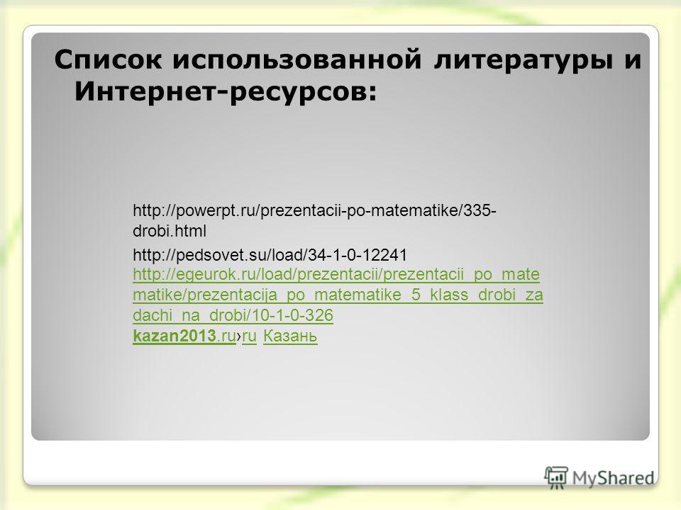 http://powerpt.ru/prezentacii-po-matematike/335- drobi.html Список использованной литературы и Интернет-ресурсов: http://pedsovet.su/load/34-1-0-12241 http://egeurok.ru/load/prezentacii/prezentacii_po_mate matike/prezentacija_po_matematike_5_klass_dr