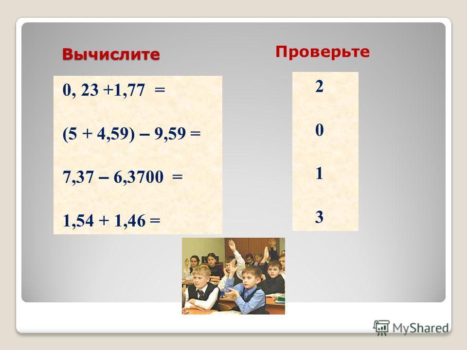 Вычислите 0, 23 +1,77 = (5 + 4,59) – 9,59 = 7,37 – 6,3700 = 1,54 + 1,46 = 2 0 1 3 Проверьте
