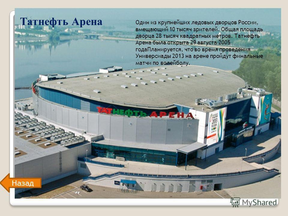 Татнефть Арена Один из крупнейших ледовых дворцов России, вмещающий 10 тысяч зрителей. Общая площадь дворца 28 тысяч квадратных метров. Татнефть Арена была открыта 29 августа 2005 годаПланируется, что во время проведения Универсиады 2013 на арене про