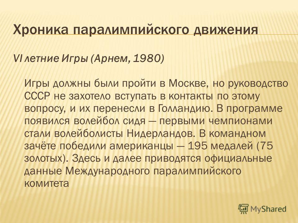 Хроника паралимпийского движения VI летние Игры (Арнем, 1980) Игры должны были пройти в Москве, но руководство СССР не захотело вступать в контакты по этому вопросу, и их перенесли в Голландию. В программе появился волейбол сидя первыми чемпионами ст