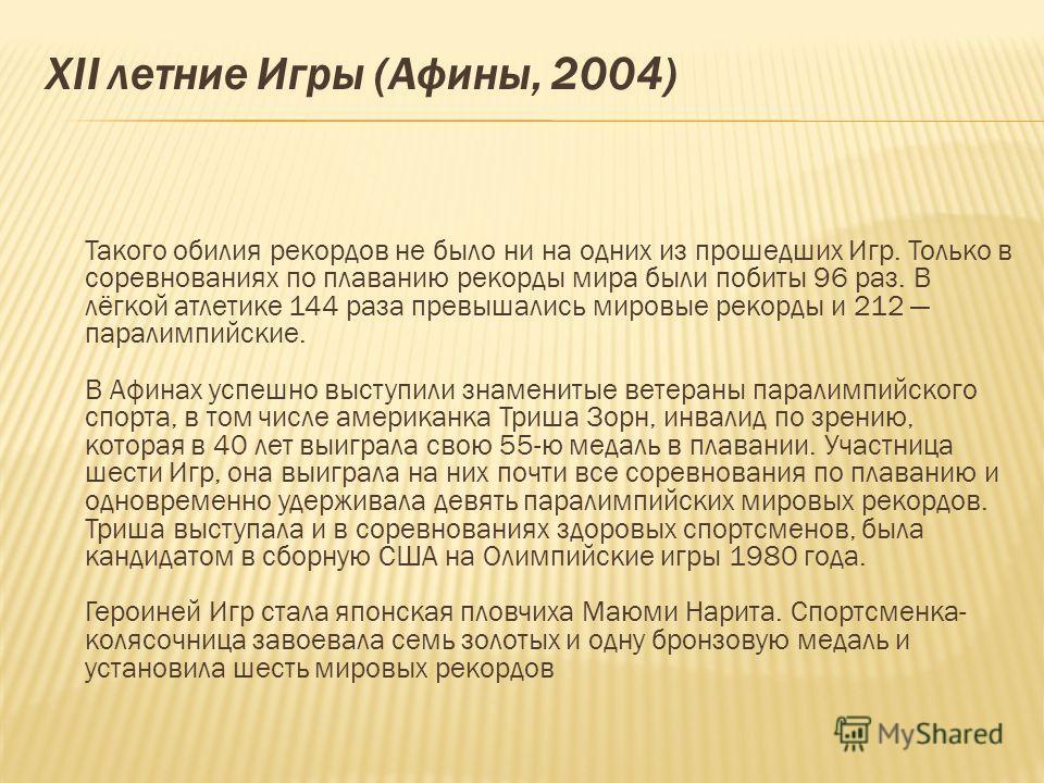 ХII летние Игры (Афины, 2004) Такого обилия рекордов не было ни на одних из прошедших Игр. Только в соревнованиях по плаванию рекорды мира были побиты 96 раз. В лёгкой атлетике 144 раза превышались мировые рекорды и 212 паралимпийские. В Афинах успеш