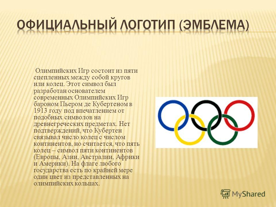 Олимпийских Игр состоит из пяти сцепленных между собой кругов или колец. Этот символ был разработан основателем современных Олимпийских Игр бароном Пьером де Кубертеном в 1913 году под впечатлением от подобных символов на древнегреческих предметах. Н
